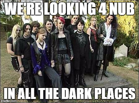 goth kids  | WE'RE LOOKING 4 NUB IN ALL THE DARK PLACES | image tagged in goth kids | made w/ Imgflip meme maker