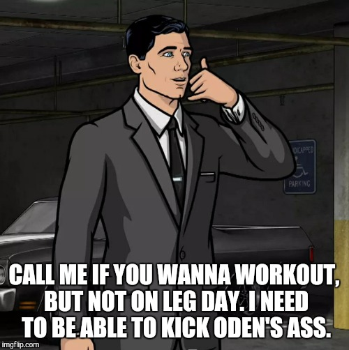 Archer (Phone) | CALL ME IF YOU WANNA WORKOUT, BUT NOT ON LEG DAY. I NEED TO BE ABLE TO KICK ODEN'S ASS. | image tagged in archer phone | made w/ Imgflip meme maker