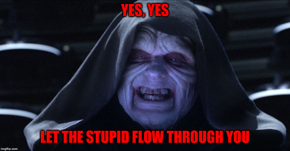 The Emperor Smiling | YES, YES LET THE STUPID FLOW THROUGH YOU | image tagged in the emperor smiling | made w/ Imgflip meme maker
