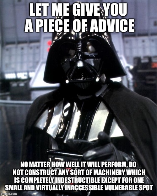 Memoirs of Darth Vader | LET ME GIVE YOU A PIECE OF ADVICE NO MATTER HOW WELL IT WILL PERFORM, DO NOT CONSTRUCT ANY SORT OF MACHINERY WHICH IS COMPLETELY INDESTRUCTI | image tagged in darth vader,memes | made w/ Imgflip meme maker