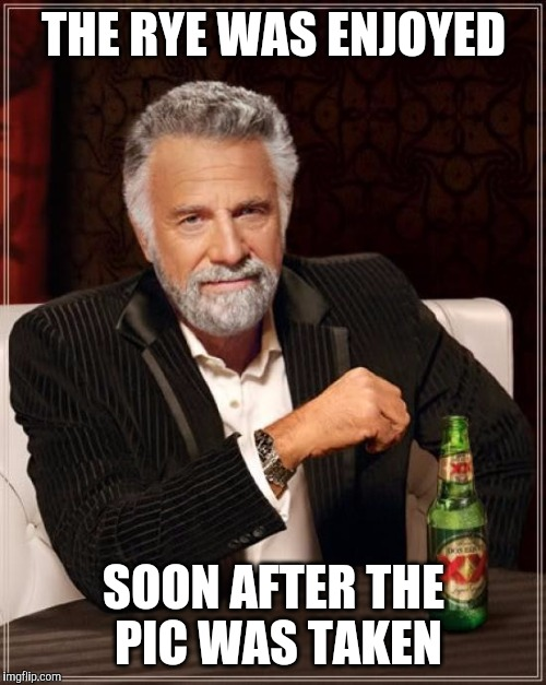 The Most Interesting Man In The World Meme | THE RYE WAS ENJOYED SOON AFTER THE PIC WAS TAKEN | image tagged in memes,the most interesting man in the world | made w/ Imgflip meme maker