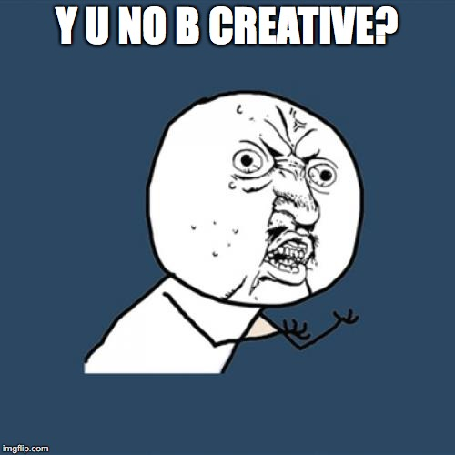 Y U No Meme | Y U NO B CREATIVE? | image tagged in memes,y u no | made w/ Imgflip meme maker