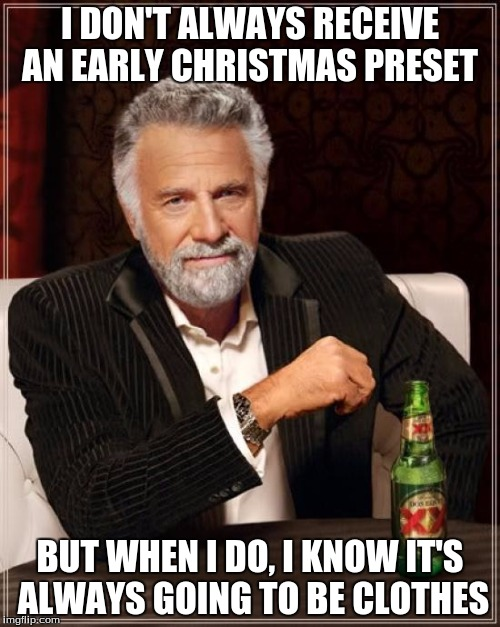 The Most Ungrateful Man In The World | I DON'T ALWAYS RECEIVE AN EARLY CHRISTMAS PRESET BUT WHEN I DO, I KNOW IT'S ALWAYS GOING TO BE CLOTHES | image tagged in memes,the most interesting man in the world,the most ungrateful man in the world,christmas | made w/ Imgflip meme maker