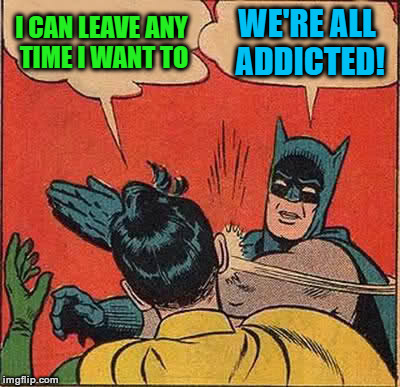 Batman Slapping Robin Meme | I CAN LEAVE ANY TIME I WANT TO WE'RE ALL ADDICTED! | image tagged in memes,batman slapping robin | made w/ Imgflip meme maker