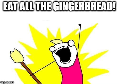 X All The Y Meme | EAT ALL THE GINGERBREAD! | image tagged in memes,x all the y | made w/ Imgflip meme maker
