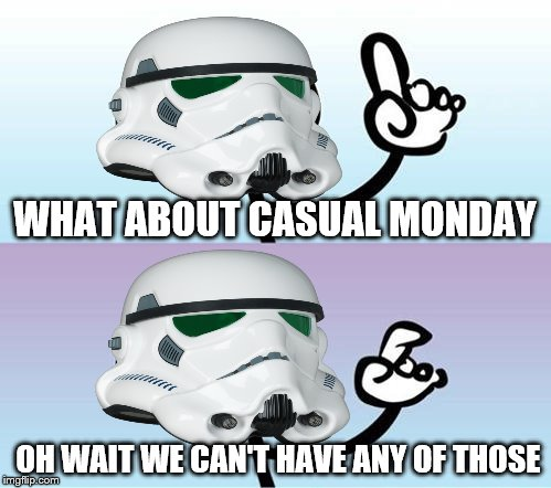 WHAT ABOUT CASUAL MONDAY OH WAIT WE CAN'T HAVE ANY OF THOSE | made w/ Imgflip meme maker