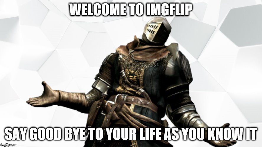 WELCOME TO IMGFLIP SAY GOOD BYE TO YOUR LIFE AS YOU KNOW IT | made w/ Imgflip meme maker