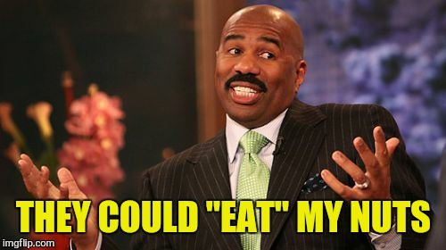 "Steve Harvey Meme | THEY COULD ""EAT"" MY NUTS 