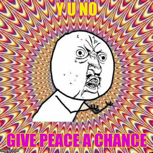Y U NO GIVE PEACE A CHANCE | image tagged in y u no groovy | made w/ Imgflip meme maker