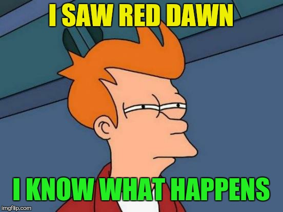 Futurama Fry Meme | I SAW RED DAWN I KNOW WHAT HAPPENS | image tagged in memes,futurama fry | made w/ Imgflip meme maker