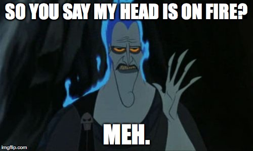 Hercules Hades | SO YOU SAY MY HEAD IS ON FIRE? MEH. | image tagged in memes,hercules hades | made w/ Imgflip meme maker