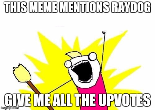 X All The Y Meme | THIS MEME MENTIONS RAYDOG GIVE ME ALL THE UPVOTES | image tagged in memes,x all the y,raydog | made w/ Imgflip meme maker