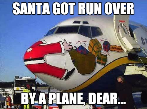 This meme just sleighed me | SANTA GOT RUN OVER BY A PLANE, DEAR... | image tagged in santa hit by plane | made w/ Imgflip meme maker