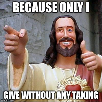Jesus | BECAUSE ONLY I GIVE WITHOUT ANY TAKING | image tagged in jesus | made w/ Imgflip meme maker