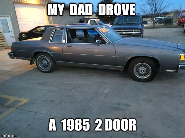 MY  DAD  DROVE A  1985  2 DOOR | made w/ Imgflip meme maker