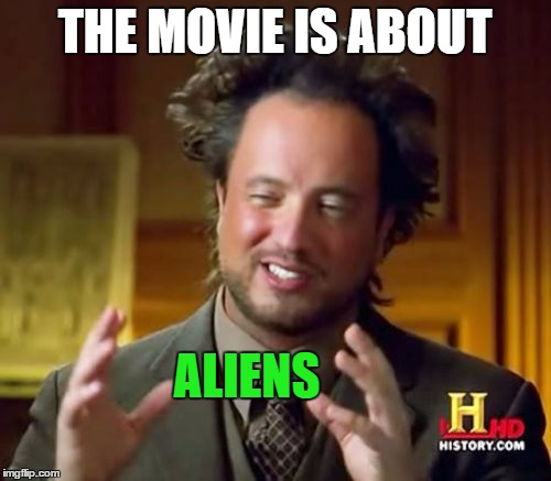 Ancient Aliens Meme | THE MOVIE IS ABOUT ALIENS | image tagged in memes,ancient aliens | made w/ Imgflip meme maker