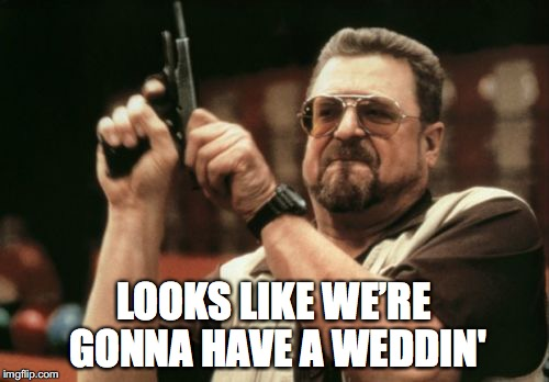 Am I The Only One Around Here Meme | LOOKS LIKE WE'RE GONNA HAVE A WEDDIN' | image tagged in memes,am i the only one around here | made w/ Imgflip meme maker