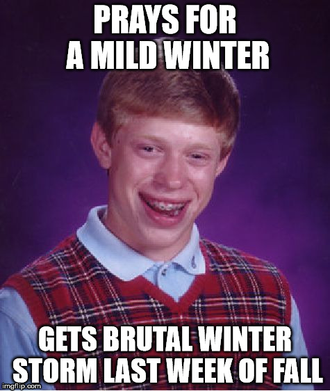 Bad Winter Brian | PRAYS FOR A MILD WINTER GETS BRUTAL WINTER STORM LAST WEEK OF FALL | image tagged in memes,bad luck brian,winter storm | made w/ Imgflip meme maker