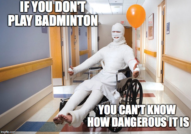 YOU CAN'T KNOW HOW DANGEROUS IT IS IF YOU DON'T PLAY BADMINTON | made w/ Imgflip meme maker