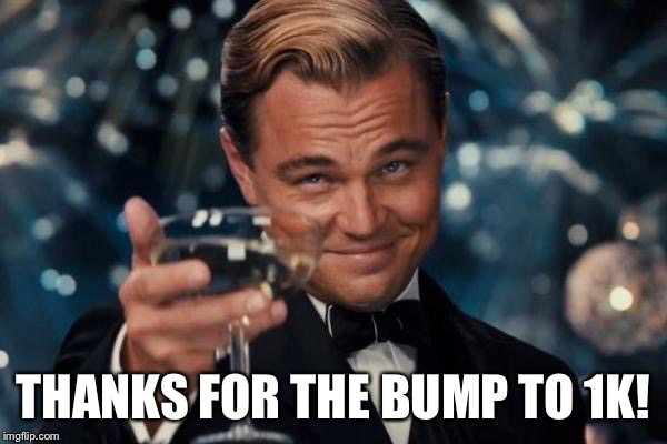 Leonardo Dicaprio Cheers Meme | THANKS FOR THE BUMP TO 1K! | image tagged in memes,leonardo dicaprio cheers | made w/ Imgflip meme maker