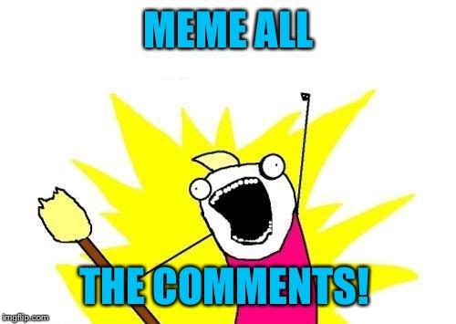 X All The Y Meme | MEME ALL THE COMMENTS! | image tagged in memes,x all the y | made w/ Imgflip meme maker