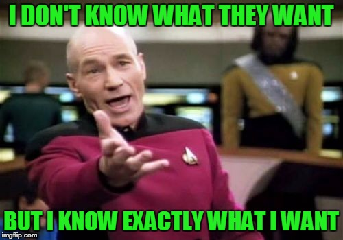 Picard Wtf Meme | I DON'T KNOW WHAT THEY WANT BUT I KNOW EXACTLY WHAT I WANT | image tagged in memes,picard wtf | made w/ Imgflip meme maker