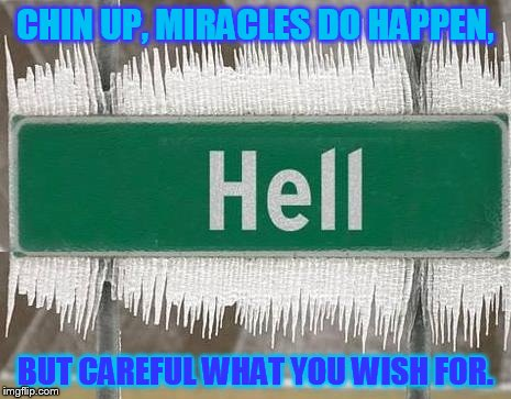 Hell Freezes Over | CHIN UP, MIRACLES DO HAPPEN, BUT CAREFUL WHAT YOU WISH FOR. | image tagged in hell freezes over | made w/ Imgflip meme maker