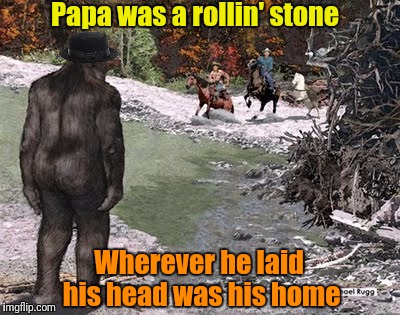 Bigfoot has kids you know |  Papa was a rollin' stone; Wherever he laid his head was his home | image tagged in memes,bigfoot,sasquatch,cryptid,the temptations | made w/ Imgflip meme maker