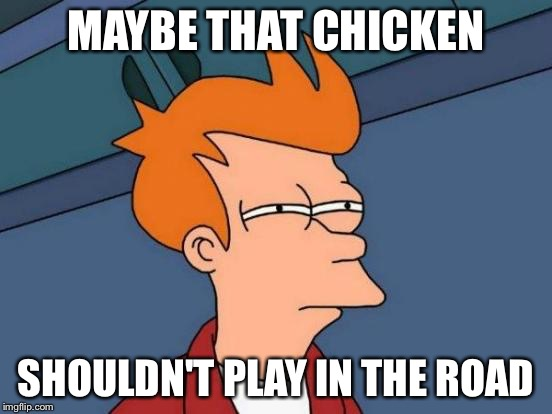 Futurama Fry Meme | MAYBE THAT CHICKEN SHOULDN'T PLAY IN THE ROAD | image tagged in memes,futurama fry | made w/ Imgflip meme maker