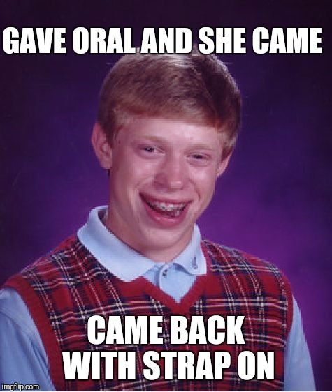 Bad Luck Brian Meme | GAVE ORAL AND SHE CAME CAME BACK WITH STRAP ON | image tagged in memes,bad luck brian | made w/ Imgflip meme maker
