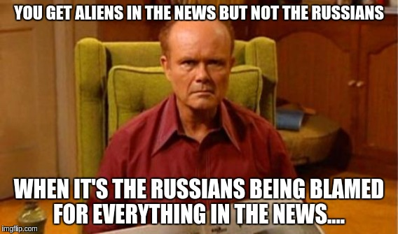 Red | YOU GET ALIENS IN THE NEWS BUT NOT THE RUSSIANS WHEN IT'S THE RUSSIANS BEING BLAMED FOR EVERYTHING IN THE NEWS.... | image tagged in memes | made w/ Imgflip meme maker