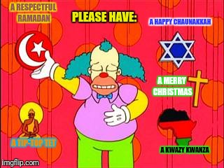 Krusty's Non-Denominational Holiday Wishes | A RESPECTFUL RAMADAN A MERRY CHRISTMAS A HAPPY CHAUNAKKAH A KWAZY KWANZA A TIP-TOP TET PLEASE HAVE: | image tagged in the simpsons,merry christmas,hanukkah,kwanzaa,ramadan,buddhism | made w/ Imgflip meme maker