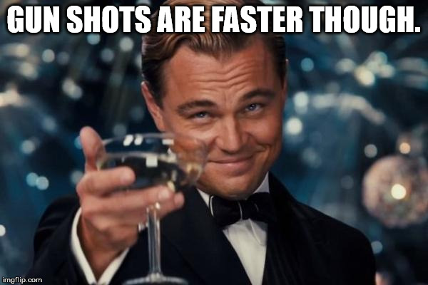 Leonardo Dicaprio Cheers Meme | GUN SHOTS ARE FASTER THOUGH. | image tagged in memes,leonardo dicaprio cheers | made w/ Imgflip meme maker