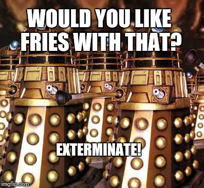 A job for every bot | WOULD YOU LIKE FRIES WITH THAT? EXTERMINATE! | image tagged in fast food,daleks,memes | made w/ Imgflip meme maker