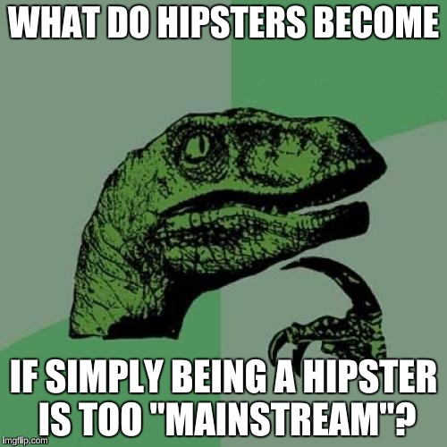 "Philosoraptor Meme | WHAT DO HIPSTERS BECOME IF SIMPLY BEING A HIPSTER IS TOO ""MAINSTREAM""? 