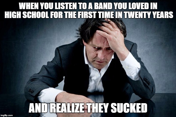 WHEN YOU LISTEN TO A BAND YOU LOVED IN HIGH SCHOOL FOR THE FIRST TIME IN TWENTY YEARS AND REALIZE THEY SUCKED | image tagged in music disappointment aging | made w/ Imgflip meme maker