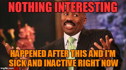 Steve Harvey Meme | NOTHING INTERESTING HAPPENED AFTER THIS AND I'M SICK AND INACTIVE RIGHT NOW | image tagged in memes,steve harvey | made w/ Imgflip meme maker