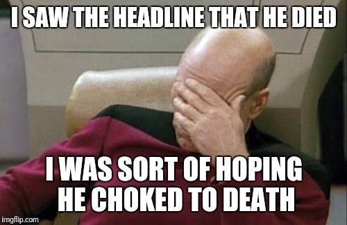 Captain Picard Facepalm Meme | I SAW THE HEADLINE THAT HE DIED I WAS SORT OF HOPING HE CHOKED TO DEATH | image tagged in memes,captain picard facepalm | made w/ Imgflip meme maker