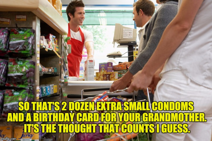 SO THAT'S 2 DOZEN EXTRA SMALL CONDOMS AND A BIRTHDAY CARD FOR YOUR GRANDMOTHER. IT'S THE THOUGHT THAT COUNTS I GUESS. | made w/ Imgflip meme maker