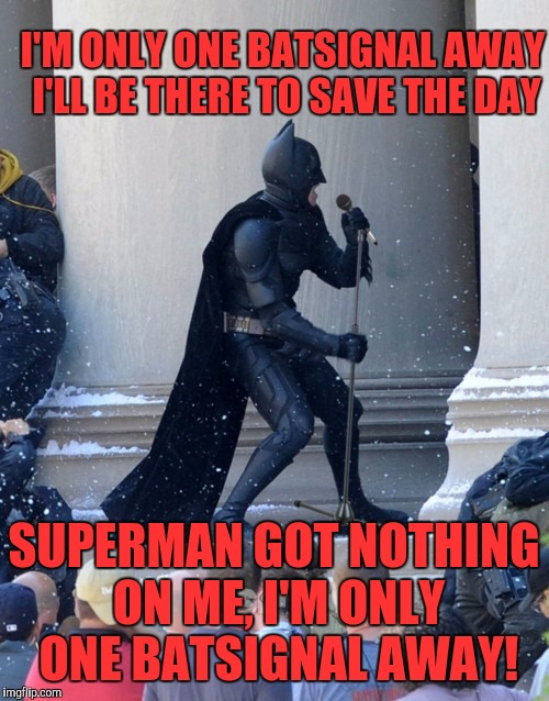 singing batman | I'M ONLY ONE BATSIGNAL AWAY I'LL BE THERE TO SAVE THE DAY SUPERMAN GOT NOTHING ON ME, I'M ONLY ONE BATSIGNAL AWAY! | image tagged in singing batman | made w/ Imgflip meme maker