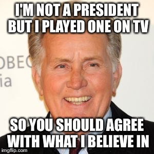 I'm a hollywierd celebrity!!! | I'M NOT A PRESIDENT BUT I PLAYED ONE ON TV SO YOU SHOULD AGREE WITH WHAT I BELIEVE IN | image tagged in martin sheen | made w/ Imgflip meme maker