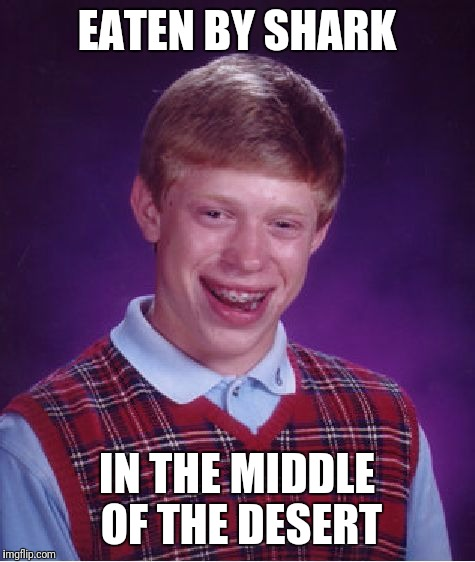 Bad Luck Brian Meme | EATEN BY SHARK IN THE MIDDLE OF THE DESERT | image tagged in memes,bad luck brian | made w/ Imgflip meme maker
