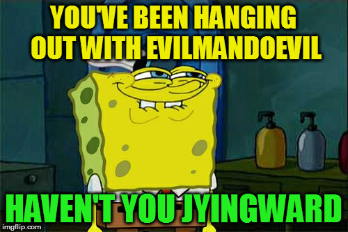 Dont You Squidward Meme | YOU'VE BEEN HANGING OUT WITH EVILMANDOEVIL HAVEN'T YOU JYINGWARD | image tagged in memes,dont you squidward | made w/ Imgflip meme maker