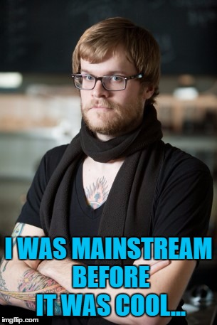 I WAS MAINSTREAM BEFORE IT WAS COOL... | made w/ Imgflip meme maker