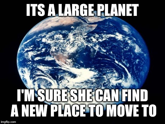 ITS A LARGE PLANET I'M SURE SHE CAN FIND A NEW PLACE TO MOVE TO | made w/ Imgflip meme maker