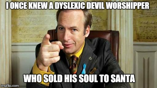 Naughty or nice , be careful what you wish for . .. | I ONCE KNEW A DYSLEXIC DEVIL WORSHIPPER WHO SOLD HIS SOUL TO SANTA | image tagged in jim,memes,santa,christmas,better call saul | made w/ Imgflip meme maker