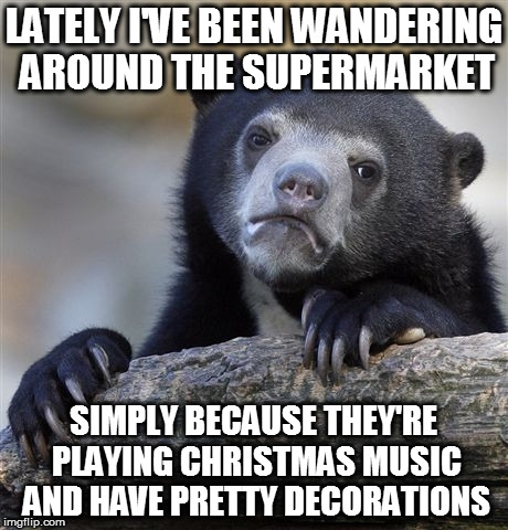 I do miss going to family Christmas celebrations | LATELY I'VE BEEN WANDERING AROUND THE SUPERMARKET SIMPLY BECAUSE THEY'RE PLAYING CHRISTMAS MUSIC AND HAVE PRETTY DECORATIONS | image tagged in memes,confession bear,christmas,decorations,festive,lonely | made w/ Imgflip meme maker