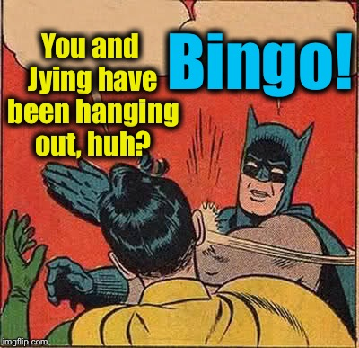 Batman Slapping Robin Meme | You and Jying have been hanging out, huh? Bingo! | image tagged in memes,batman slapping robin | made w/ Imgflip meme maker