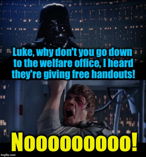 Star Wars Free Handouts No | Luke, why don't you go down to the welfare office, I heard they're giving free handouts! Nooooooooo! | image tagged in memes,star wars no,evilmandoevil,funny | made w/ Imgflip meme maker