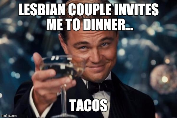 Leonardo Dicaprio Cheers Meme | LESBIAN COUPLE INVITES ME TO DINNER... TACOS | image tagged in memes,leonardo dicaprio cheers | made w/ Imgflip meme maker